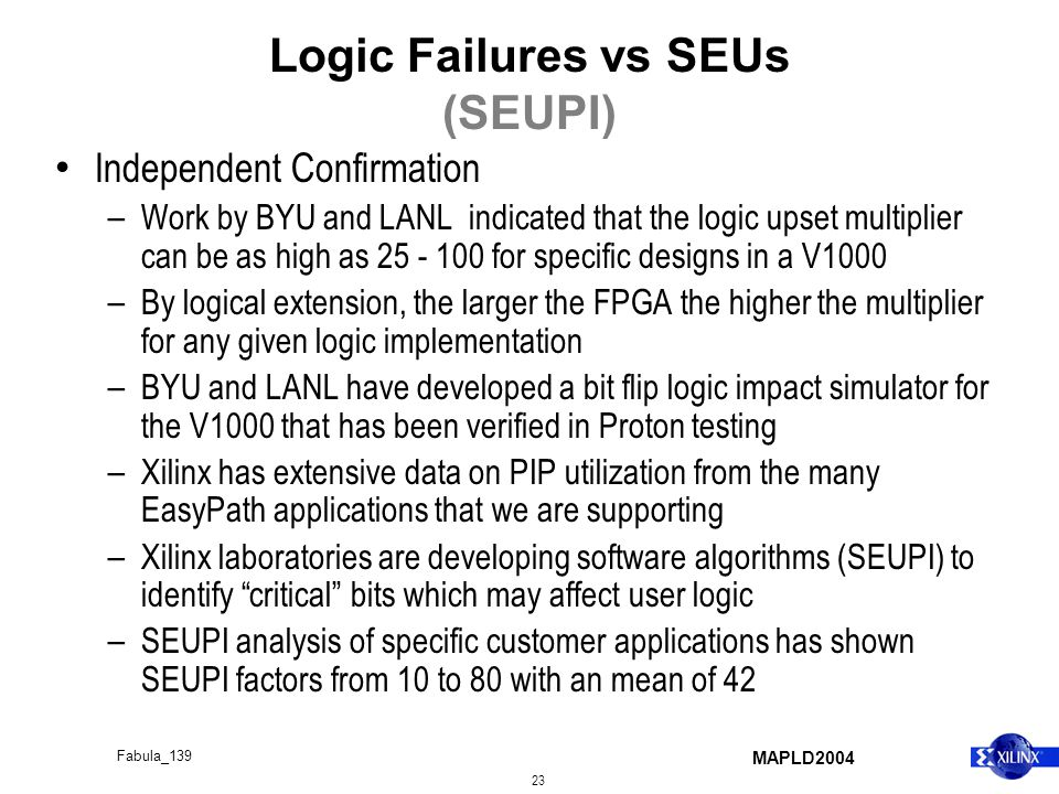 MAPLD2004 23 Fabula_139 Logic Failures vs SEUs (SEUPI) Independent Confirmation – Work by BYU and LANL indicated that the logic upset multiplier can be as high as 25 - 100 for specific designs in a V1000 – By logical extension, the larger the FPGA the higher the multiplier for any given logic implementation – BYU and LANL have developed a bit flip logic impact simulator for the V1000 that has been verified in Proton testing – Xilinx has extensive data on PIP utilization from the many EasyPath applications that we are supporting – Xilinx laboratories are developing software algorithms (SEUPI) to identify critical bits which may affect user logic – SEUPI analysis of specific customer applications has shown SEUPI factors from 10 to 80 with an mean of 42