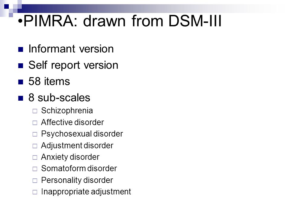 PIMRA: drawn from DSM-III Informant version Self report version 58 items 8 sub-scales  Schizophrenia  Affective disorder  Psychosexual disorder  Adjustment disorder  Anxiety disorder  Somatoform disorder  Personality disorder  Inappropriate adjustment
