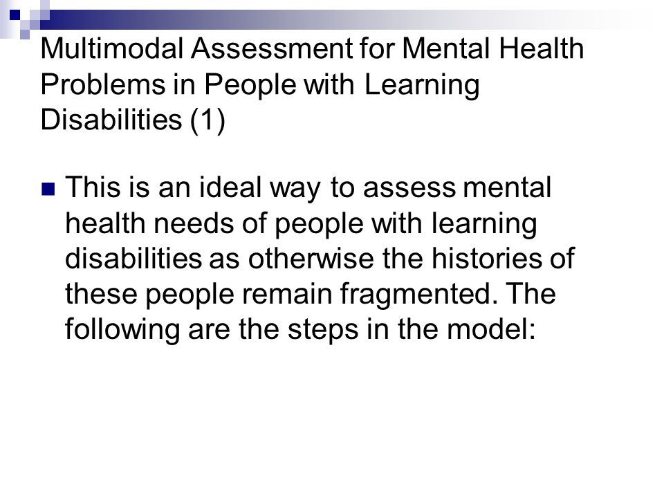 Multimodal Assessment for Mental Health Problems in People with Learning Disabilities (1) This is an ideal way to assess mental health needs of people with learning disabilities as otherwise the histories of these people remain fragmented.