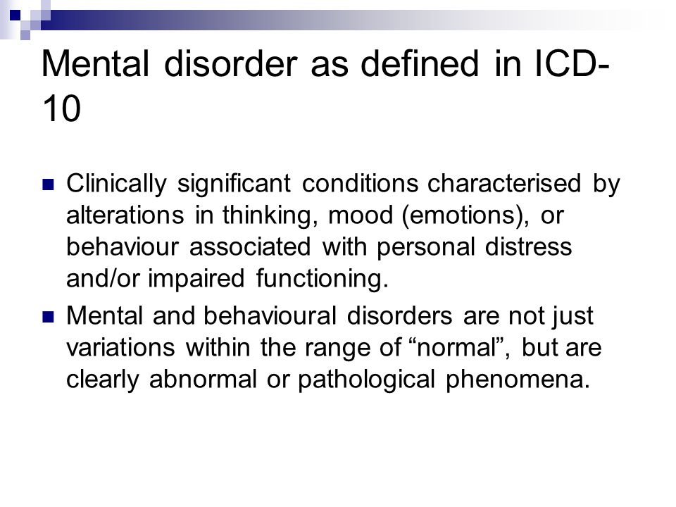 Mental disorder as defined in ICD- 10 Clinically significant conditions characterised by alterations in thinking, mood (emotions), or behaviour associated with personal distress and/or impaired functioning.