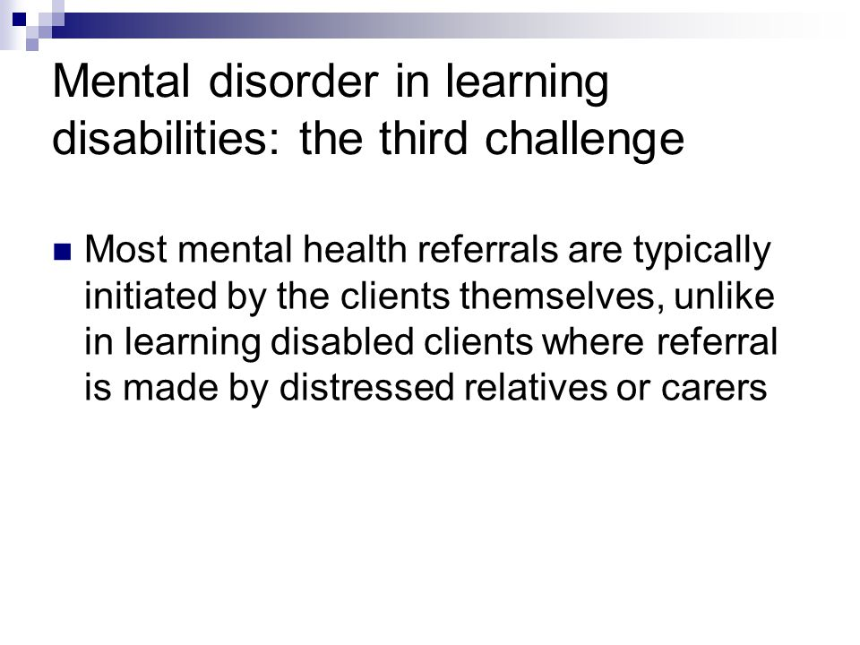 Mental disorder in learning disabilities: the third challenge Most mental health referrals are typically initiated by the clients themselves, unlike in learning disabled clients where referral is made by distressed relatives or carers