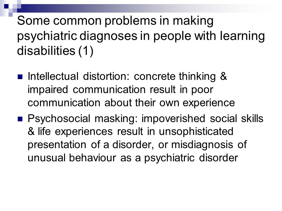 Some common problems in making psychiatric diagnoses in people with learning disabilities (1) Intellectual distortion: concrete thinking & impaired communication result in poor communication about their own experience Psychosocial masking: impoverished social skills & life experiences result in unsophisticated presentation of a disorder, or misdiagnosis of unusual behaviour as a psychiatric disorder