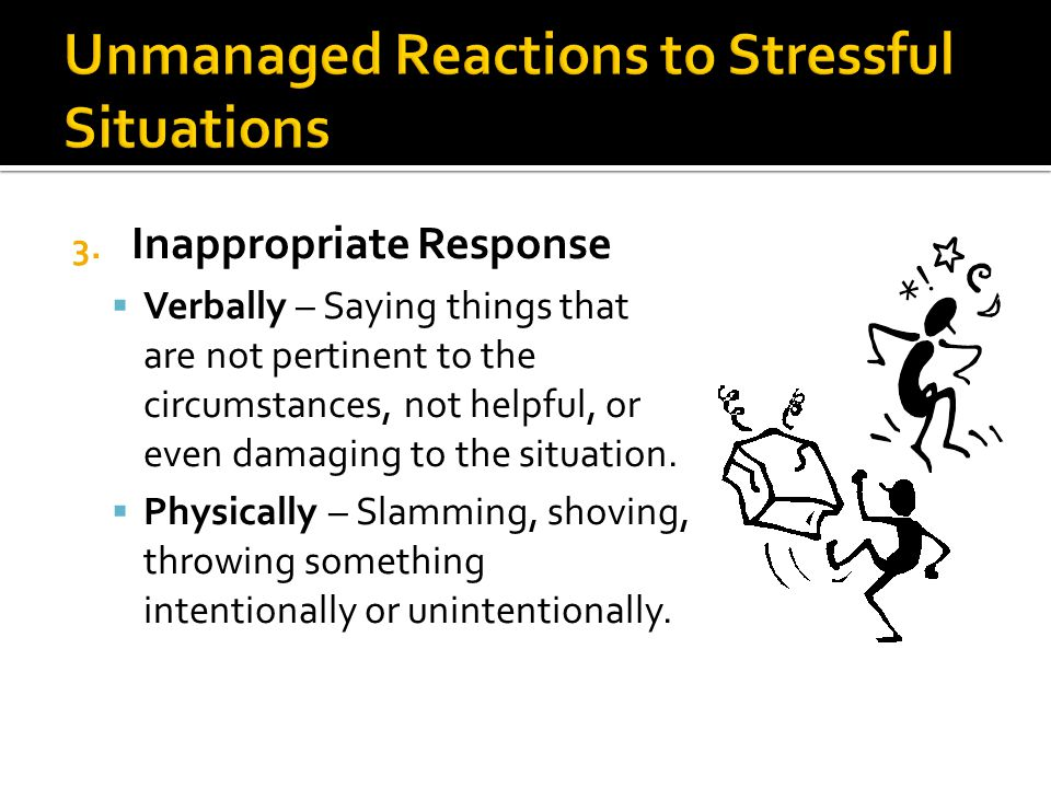 3. Inappropriate Response  Verbally – Saying things that are not pertinent to the circumstances, not helpful, or even damaging to the situation.  Ph