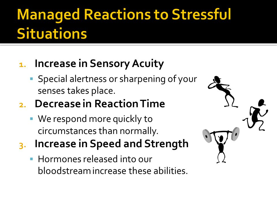 1. Increase in Sensory Acuity  Special alertness or sharpening of your senses takes place. 2. Decrease in Reaction Time  We respond more quickly to