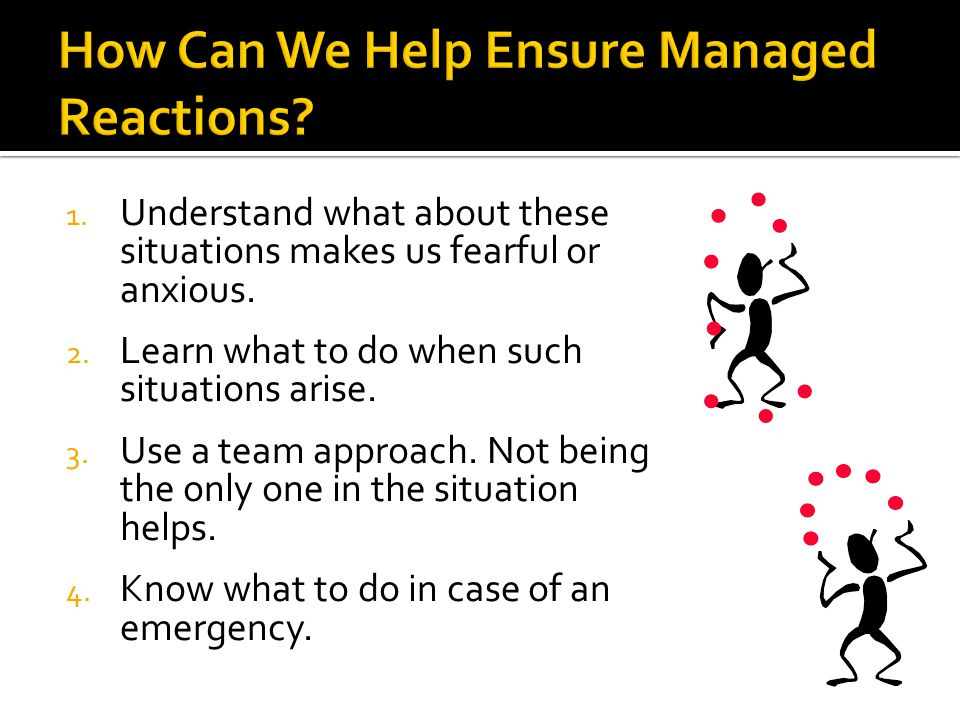 1. Understand what about these situations makes us fearful or anxious. 2. Learn what to do when such situations arise. 3. Use a team approach. Not bei