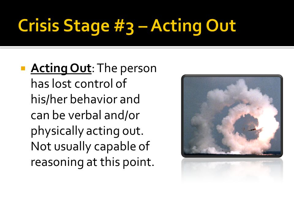  Acting Out: The person has lost control of his/her behavior and can be verbal and/or physically acting out. Not usually capable of reasoning at this