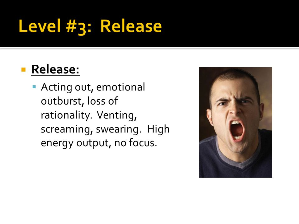  Release:  Acting out, emotional outburst, loss of rationality. Venting, screaming, swearing. High energy output, no focus.