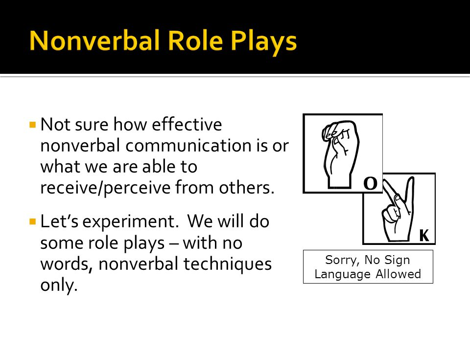  Not sure how effective nonverbal communication is or what we are able to receive/perceive from others.  Let's experiment. We will do some role play