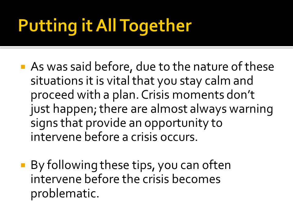  As was said before, due to the nature of these situations it is vital that you stay calm and proceed with a plan. Crisis moments don't just happen;