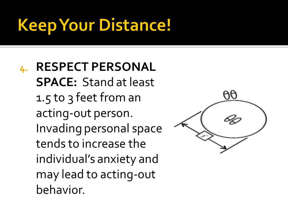 4. RESPECT PERSONAL SPACE: Stand at least 1.5 to 3 feet from an acting-out person. Invading personal space tends to increase the individual's anxiety