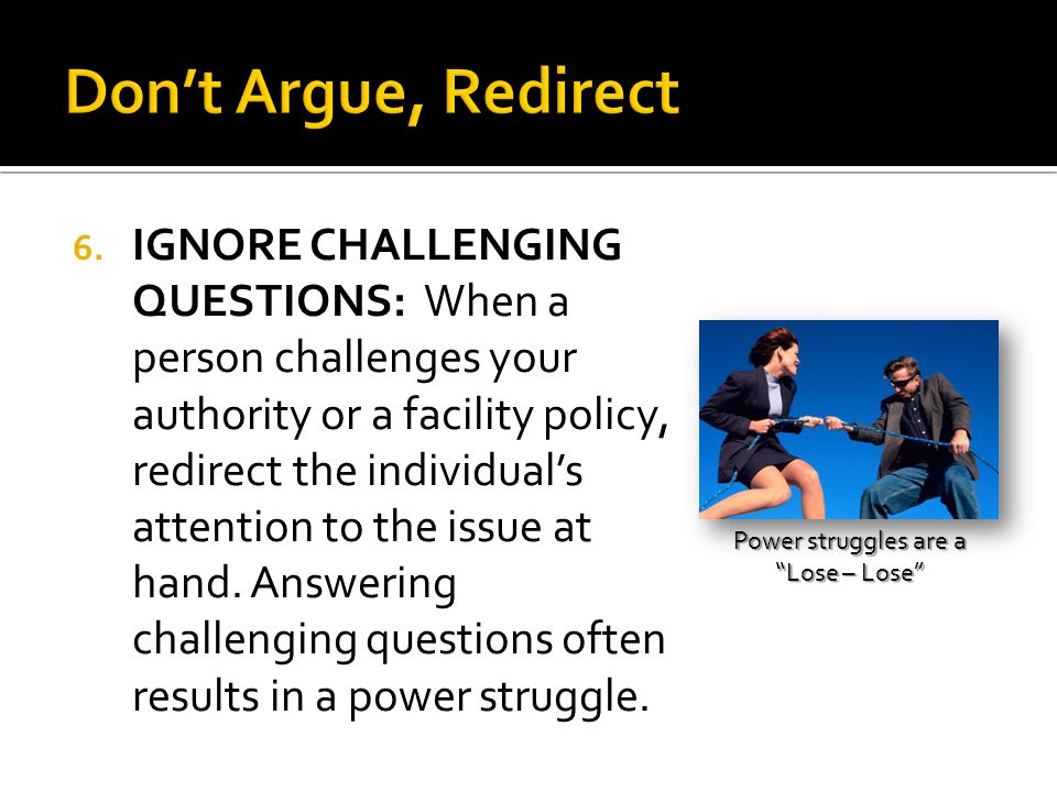 6. IGNORE CHALLENGING QUESTIONS: When a person challenges your authority or a facility policy, redirect the individual's attention to the issue at han