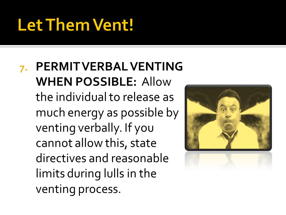 7. PERMIT VERBAL VENTING WHEN POSSIBLE: Allow the individual to release as much energy as possible by venting verbally. If you cannot allow this, stat