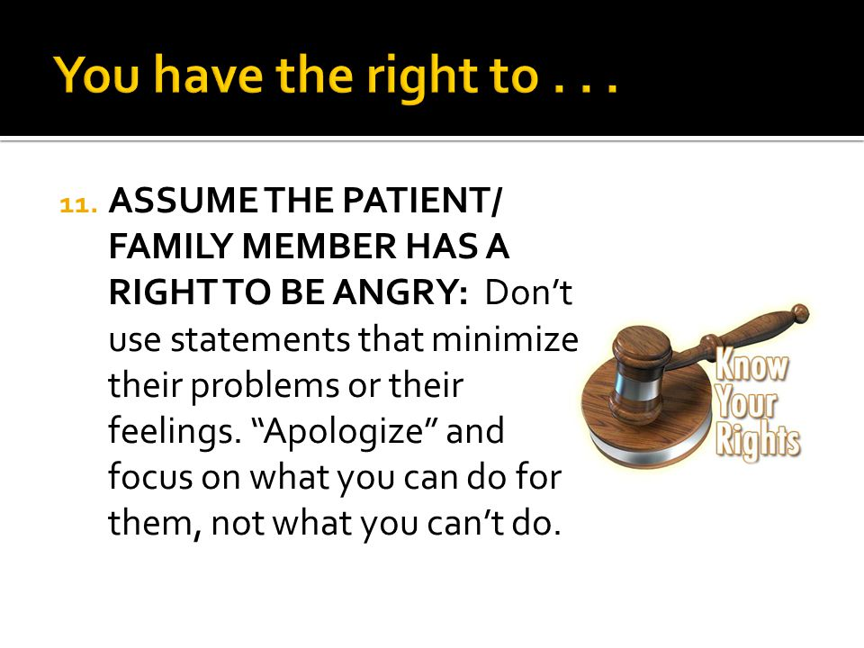 "11. ASSUME THE PATIENT/ FAMILY MEMBER HAS A RIGHT TO BE ANGRY: Don't use statements that minimize their problems or their feelings. ""Apologize"" and fo"