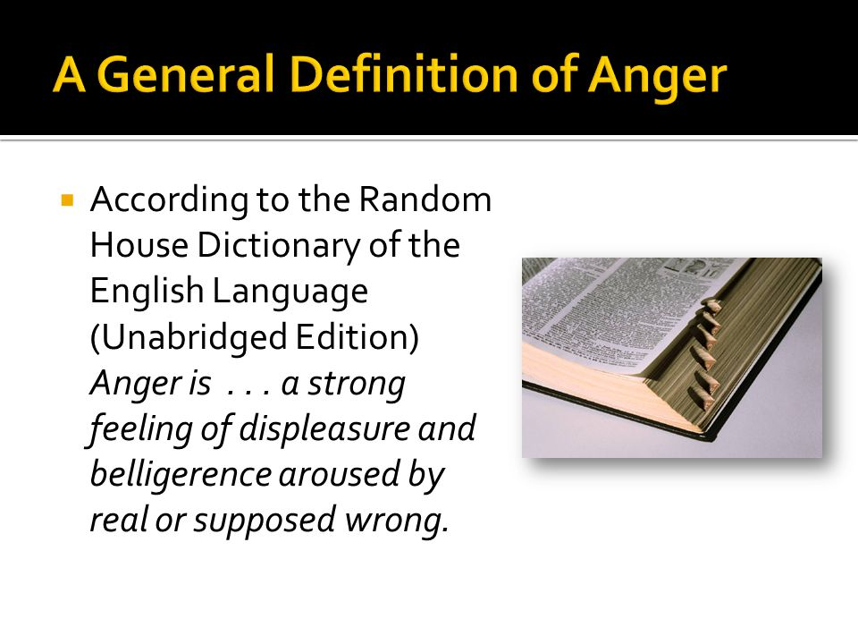  According to the Random House Dictionary of the English Language (Unabridged Edition) Anger is... a strong feeling of displeasure and belligerence a