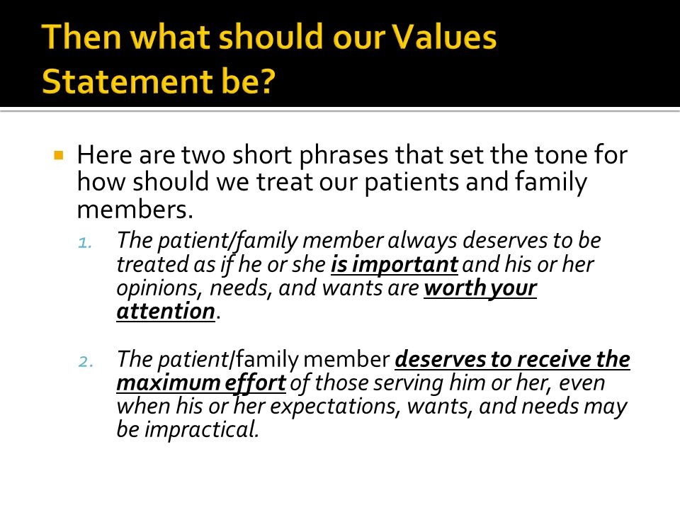  Here are two short phrases that set the tone for how should we treat our patients and family members. 1. The patient/family member always deserves t