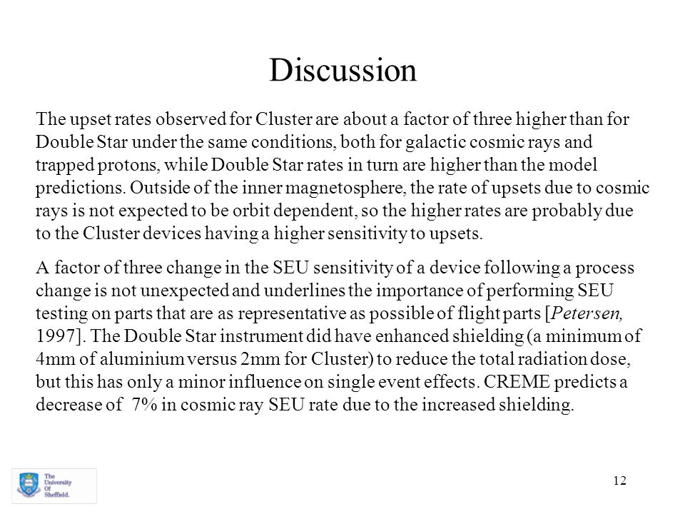 12 Discussion The upset rates observed for Cluster are about a factor of three higher than for Double Star under the same conditions, both for galactic cosmic rays and trapped protons, while Double Star rates in turn are higher than the model predictions.