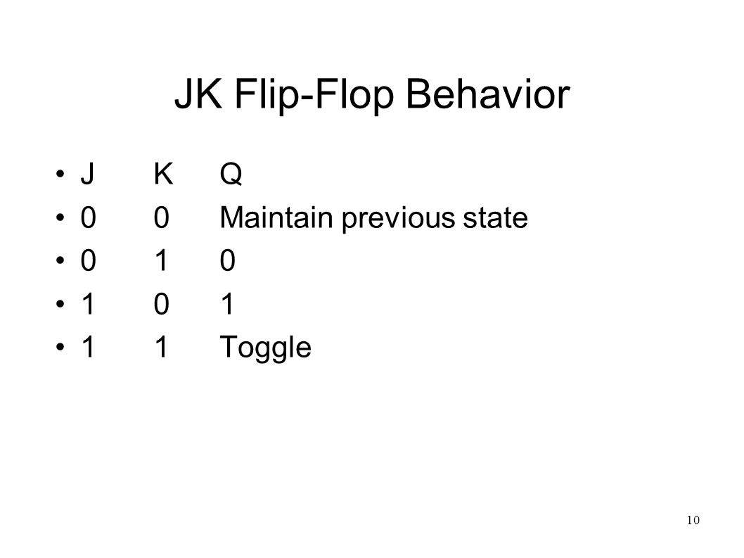 10 JK Flip-Flop Behavior JKQ 00Maintain previous state 010 101 11Toggle