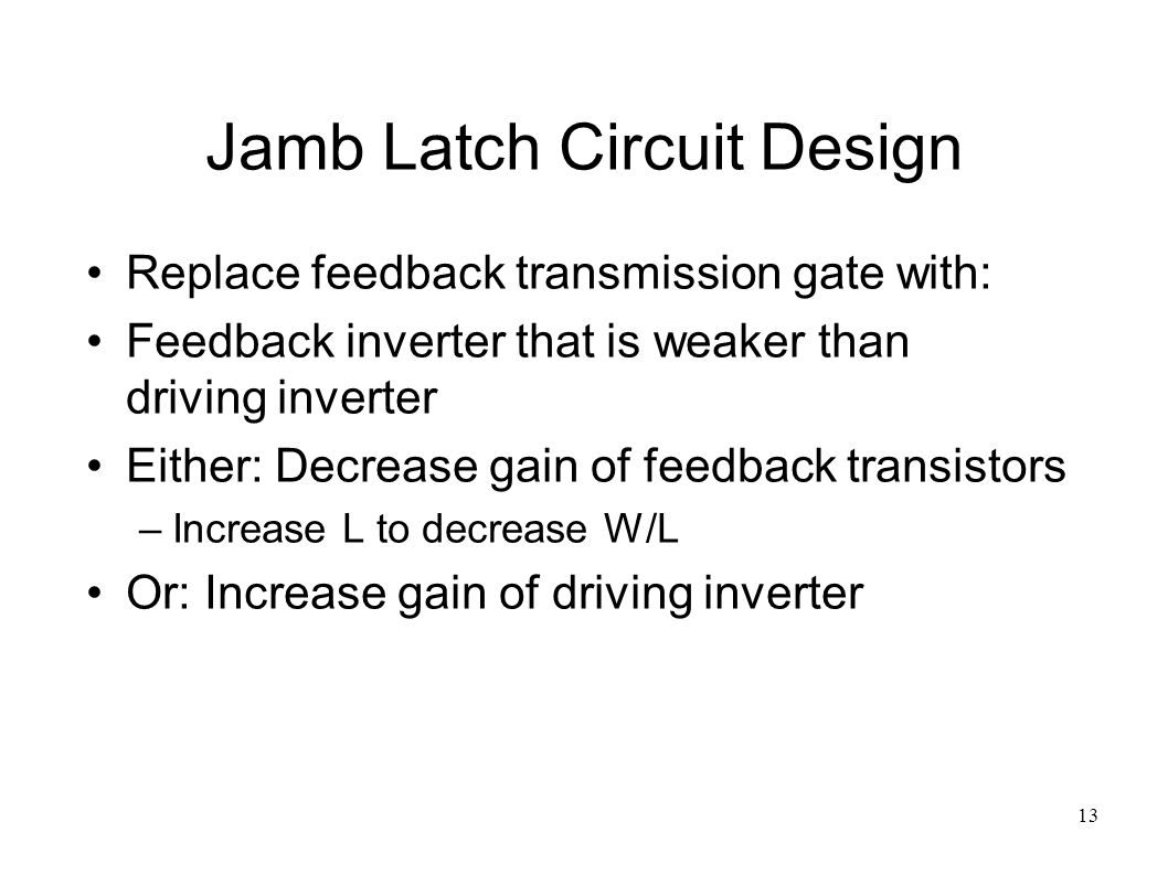 13 Jamb Latch Circuit Design Replace feedback transmission gate with: Feedback inverter that is weaker than driving inverter Either: Decrease gain of