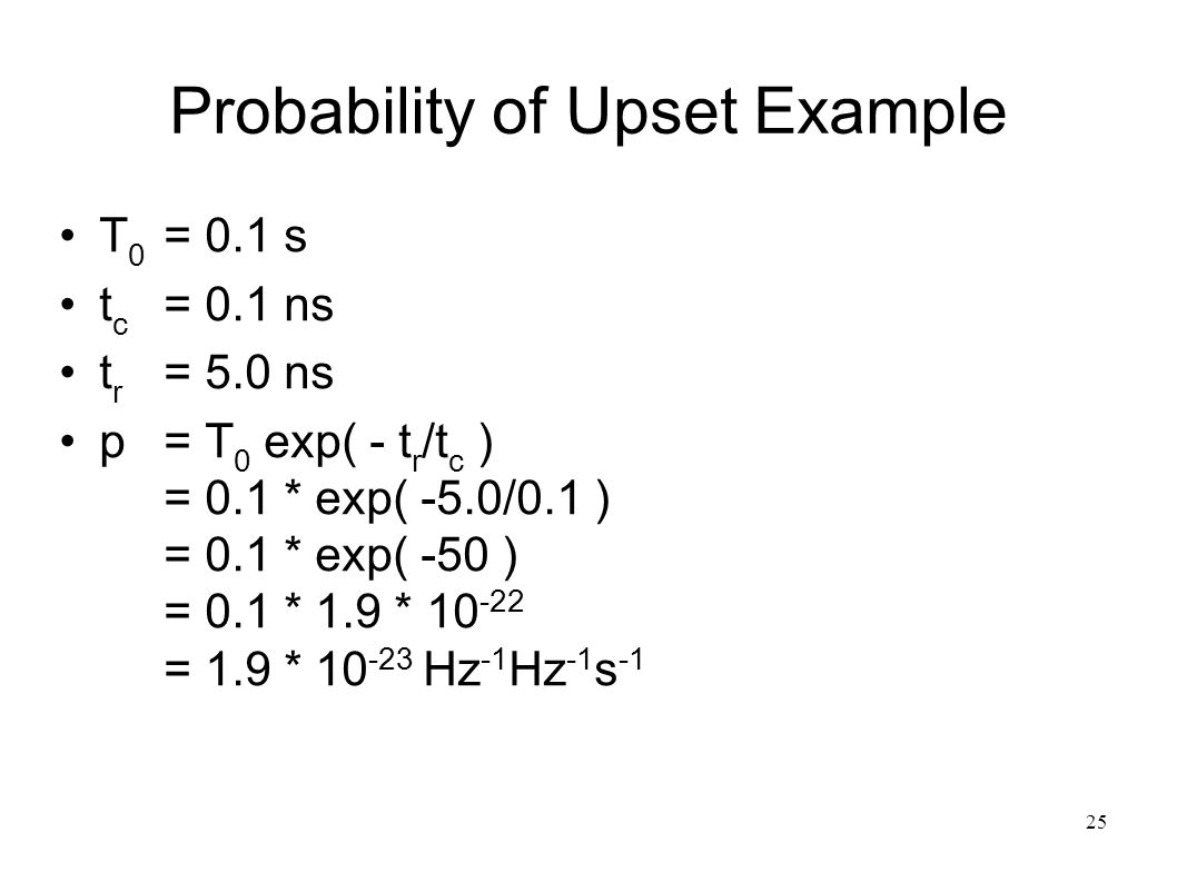 25 Probability of Upset Example T 0 = 0.1 s t c = 0.1 ns t r = 5.0 ns p= T 0 exp( - t r /t c ) = 0.1 * exp( -5.0/0.1 ) = 0.1 * exp( -50 ) = 0.1 * 1.9 * 10 -22 = 1.9 * 10 -23 Hz -1 Hz -1 s -1
