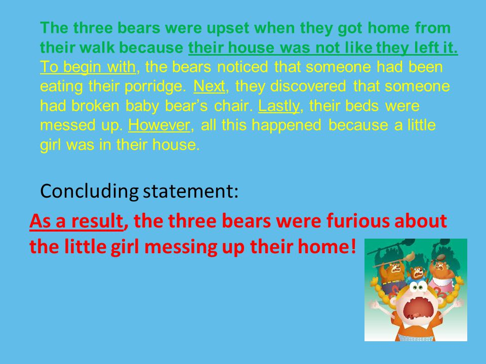 Concluding statement: As a result, the three bears were furious about the little girl messing up their home! The three bears were upset when they got