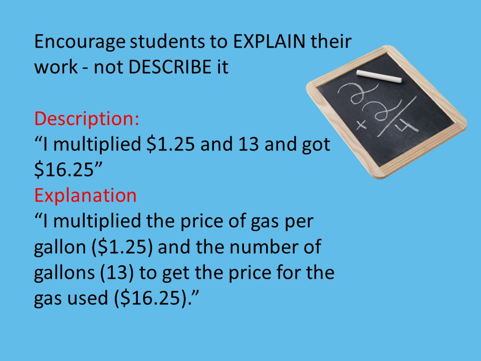 "Encourage students to EXPLAIN their work - not DESCRIBE it Description: ""I multiplied $1.25 and 13 and got $16.25"" Explanation ""I multiplied the price"
