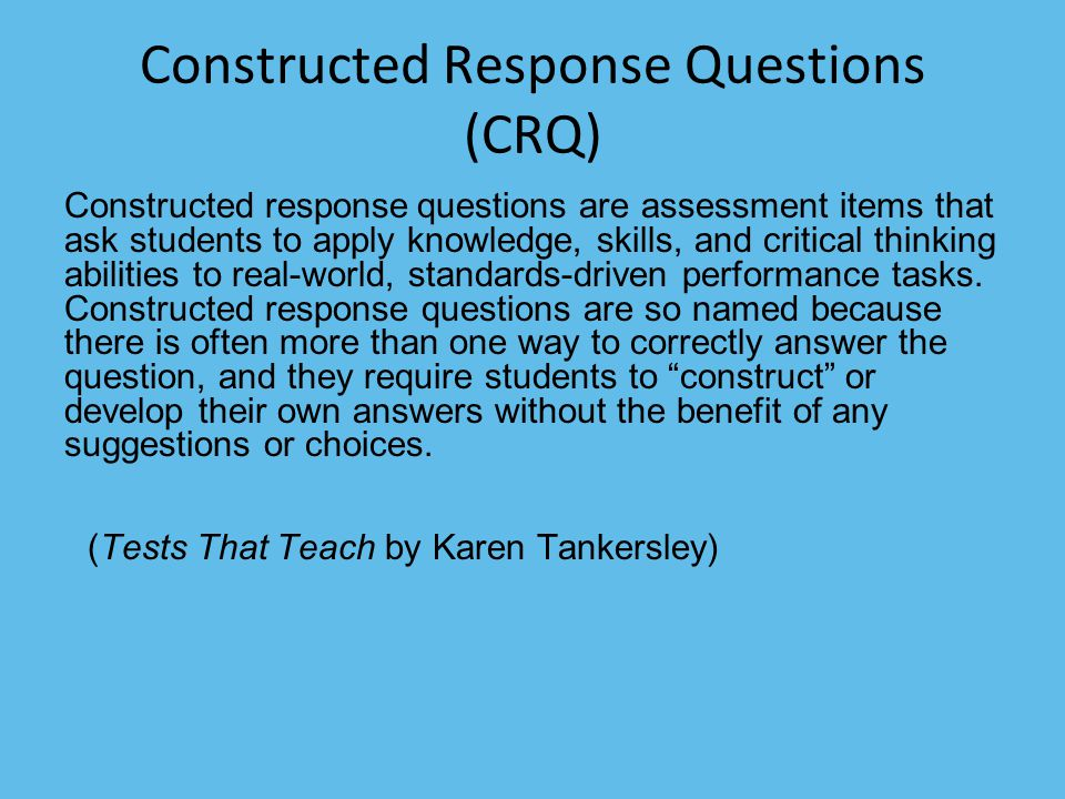 Constructed Response Questions (CRQ) Constructed response questions are assessment items that ask students to apply knowledge, skills, and critical th