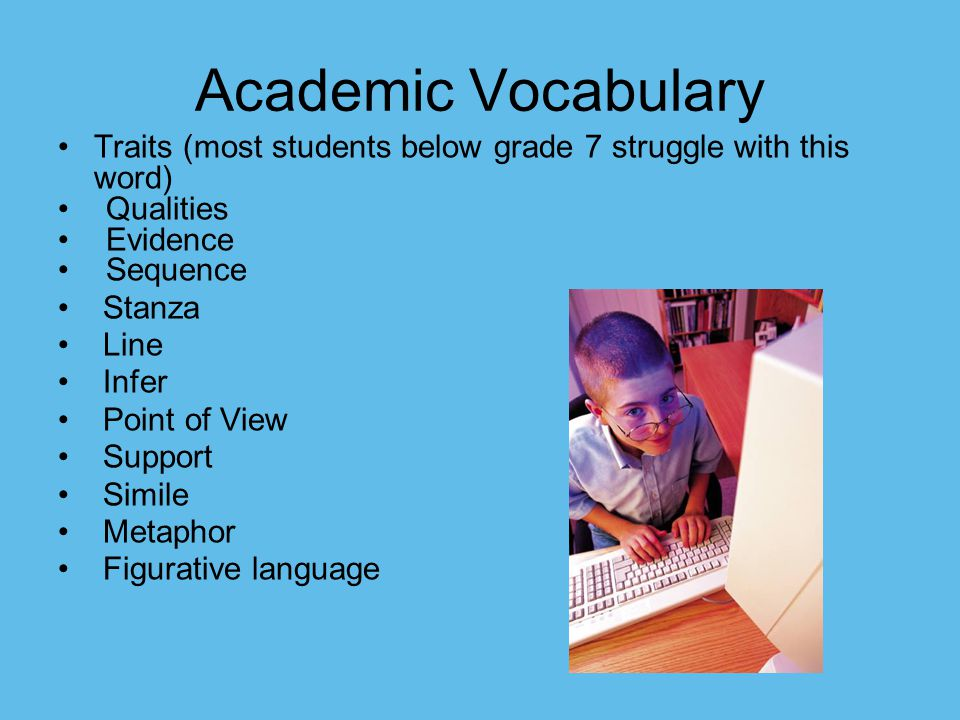 Academic Vocabulary Traits (most students below grade 7 struggle with this word) Qualities Evidence Sequence Stanza Line Infer Point of View Support S