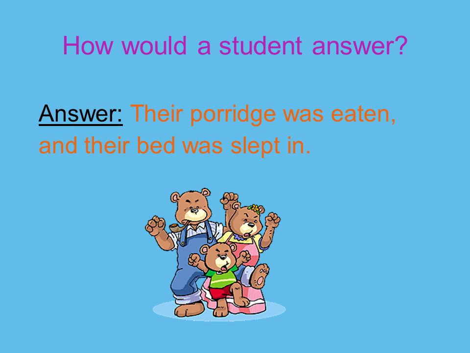 How would a student answer? Answer: Their porridge was eaten, and their bed was slept in.