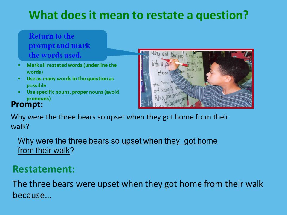 What does it mean to restate a question? Prompt: Why were the three bears so upset when they got home from their walk? Return to the prompt and mark t