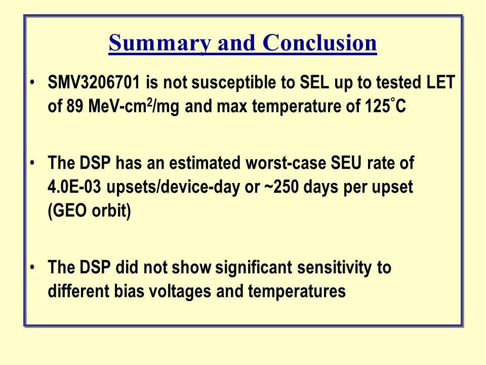 Summary and Conclusion SMV3206701 is not susceptible to SEL up to tested LET of 89 MeV-cm 2 /mg and max temperature of 125 ° C The DSP has an estimated worst-case SEU rate of 4.0E-03 upsets/device-day or ~250 days per upset (GEO orbit) The DSP did not show significant sensitivity to different bias voltages and temperatures