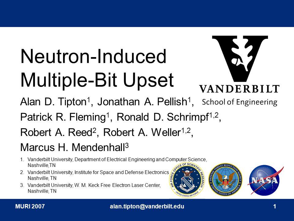 MURI 2007alan.tipton@vanderbilt.edu1 Neutron-Induced Multiple-Bit Upset Alan D. Tipton 1, Jonathan A. Pellish 1, Patrick R. Fleming 1, Ronald D. Schri