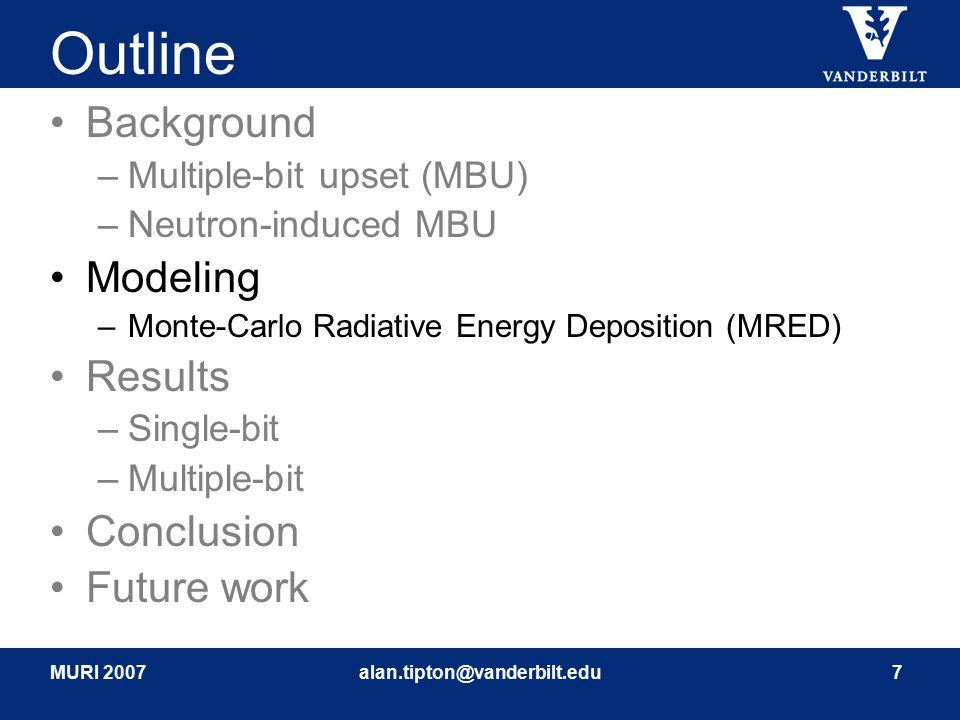 MURI 2007alan.tipton@vanderbilt.edu7 Outline Background –Multiple-bit upset (MBU) –Neutron-induced MBU Modeling –Monte-Carlo Radiative Energy Depositi
