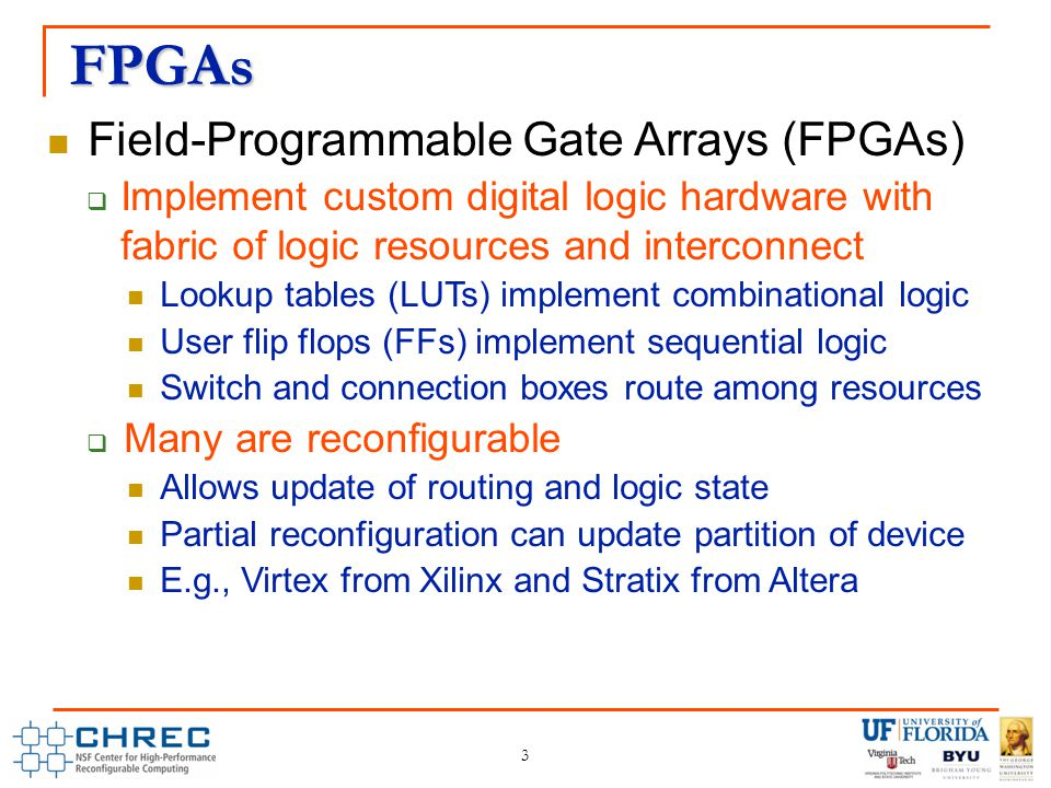 FPGAs 3 Field-Programmable Gate Arrays (FPGAs)  Implement custom digital logic hardware with fabric of logic resources and interconnect Lookup tables (LUTs) implement combinational logic User flip flops (FFs) implement sequential logic Switch and connection boxes route among resources  Many are reconfigurable Allows update of routing and logic state Partial reconfiguration can update partition of device E.g., Virtex from Xilinx and Stratix from Altera