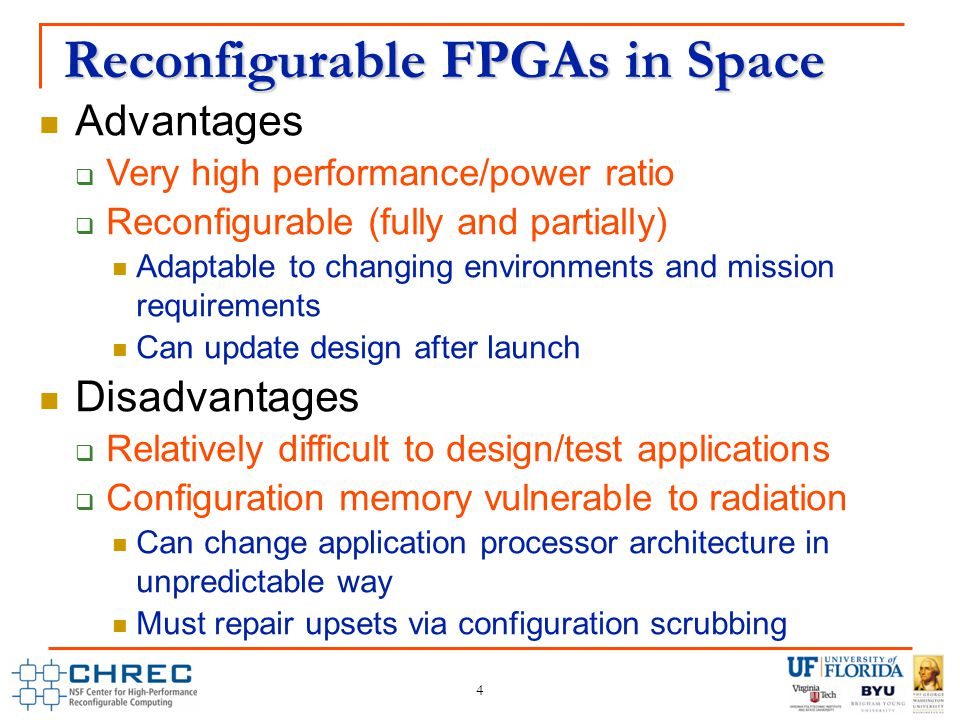 Reconfigurable FPGAs in Space 4 Advantages  Very high performance/power ratio  Reconfigurable (fully and partially) Adaptable to changing environments and mission requirements Can update design after launch Disadvantages  Relatively difficult to design/test applications  Configuration memory vulnerable to radiation Can change application processor architecture in unpredictable way Must repair upsets via configuration scrubbing