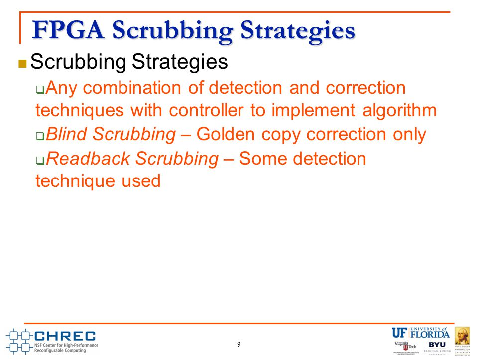 FPGA Scrubbing Strategies 9 Scrubbing Strategies  Any combination of detection and correction techniques with controller to implement algorithm  Blind Scrubbing – Golden copy correction only  Readback Scrubbing – Some detection technique used