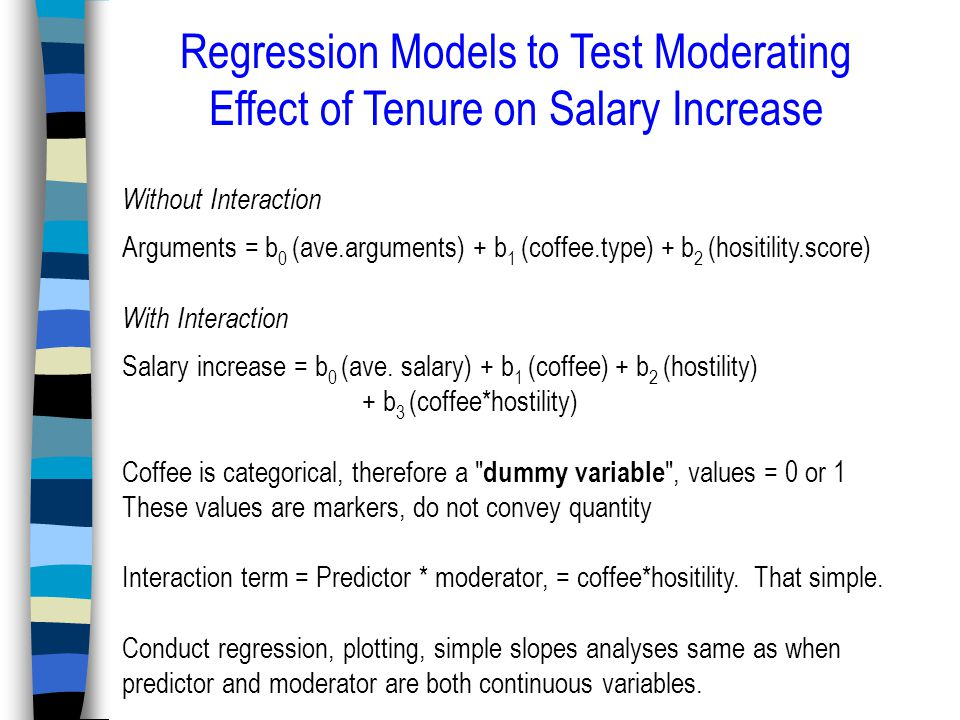 Regression Models to Test Moderating Effect of Tenure on Salary Increase Without Interaction Arguments = b 0 (ave.arguments) + b 1 (coffee.type) + b 2 (hositility.score) With Interaction Salary increase = b 0 (ave.