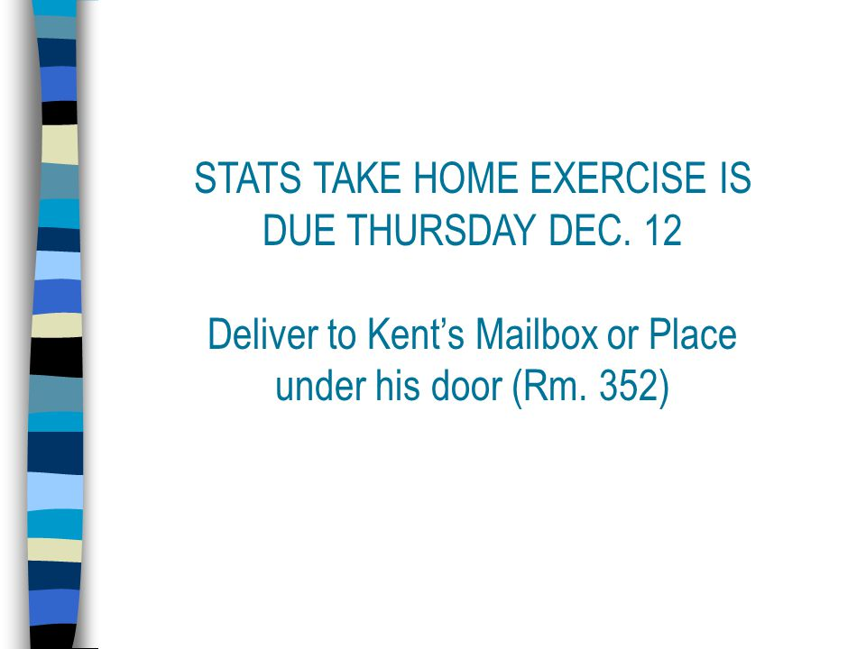 STATS TAKE HOME EXERCISE IS DUE THURSDAY DEC.
