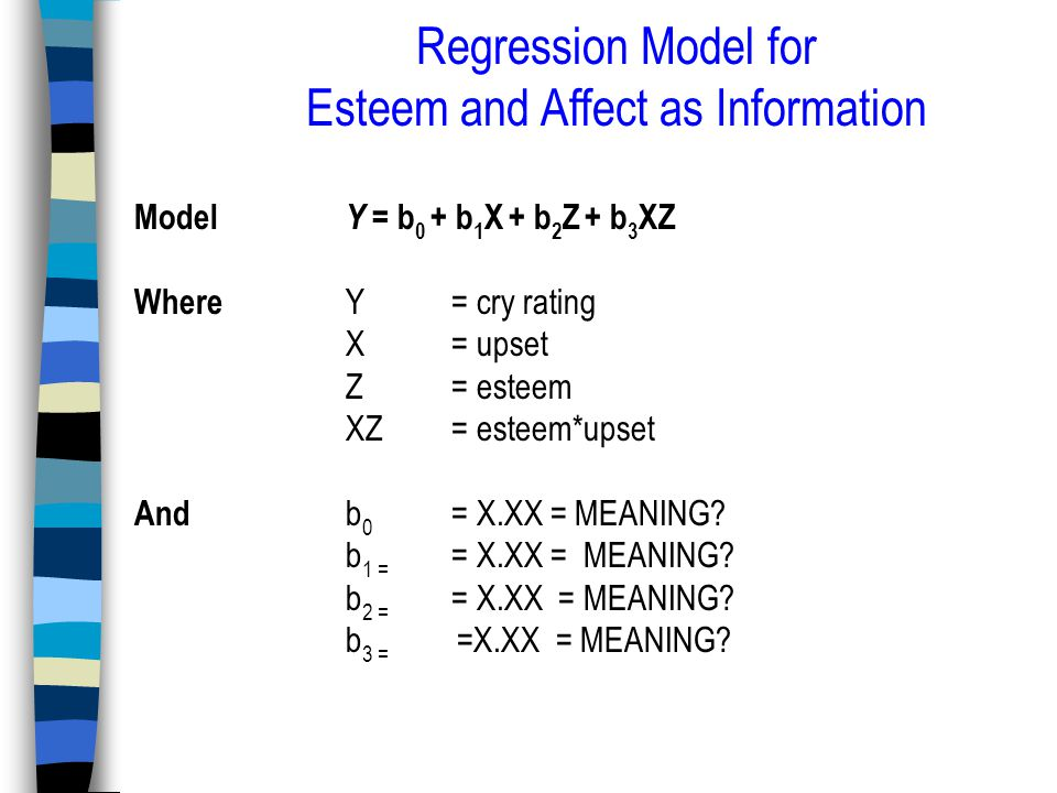 Regression Model for Esteem and Affect as Information Model Y = b 0 + b 1 X + b 2 Z + b 3 XZ Where Y = cry rating X = upset Z = esteem XZ = esteem*upset And b 0 = X.XX = MEANING.