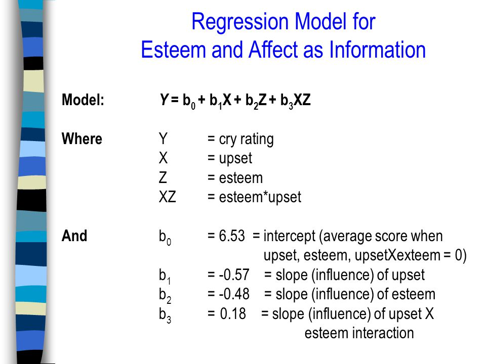 Regression Model for Esteem and Affect as Information Model: Y = b 0 + b 1 X + b 2 Z + b 3 XZ Where Y = cry rating X = upset Z = esteem XZ = esteem*upset And b 0 = 6.53 = intercept (average score when upset, esteem, upsetXexteem = 0) b 1 = -0.57 = slope (influence) of upset b 2 = -0.48 = slope (influence) of esteem b 3 = 0.18 = slope (influence) of upset X esteem interaction