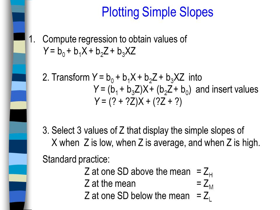 Plotting Simple Slopes 1.Compute regression to obtain values of Y = b 0 + b 1 X + b 2 Z + b 3 XZ 2.