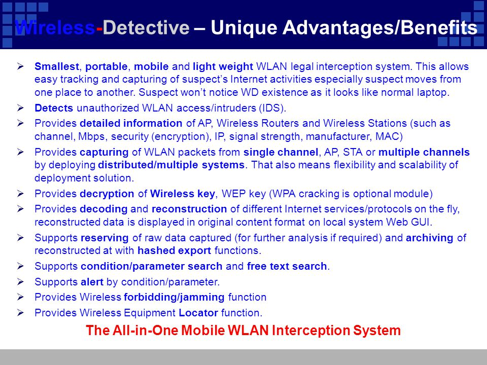 Wireless-Detective – Unique Advantages/Benefits  Smallest, portable, mobile and light weight WLAN legal interception system. This allows easy trackin