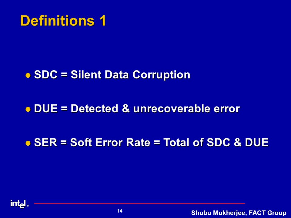 ® 14 Shubu Mukherjee, FACT Group Definitions 1 SDC = Silent Data Corruption SDC = Silent Data Corruption DUE = Detected & unrecoverable error DUE = Detected & unrecoverable error SER = Soft Error Rate = Total of SDC & DUE SER = Soft Error Rate = Total of SDC & DUE