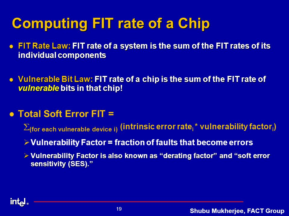 ® 19 Shubu Mukherjee, FACT Group Computing FIT rate of a Chip FIT Rate Law: FIT rate of a system is the sum of the FIT rates of its individual components FIT Rate Law: FIT rate of a system is the sum of the FIT rates of its individual components Vulnerable Bit Law: FIT rate of a chip is the sum of the FIT rate of vulnerable bits in that chip.