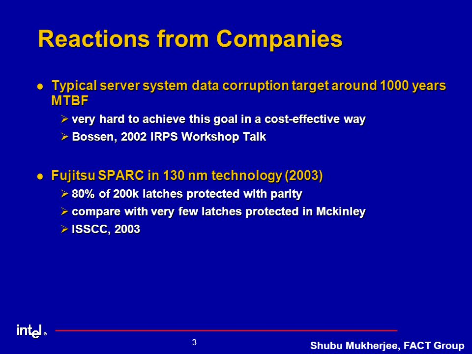 ® 3 Shubu Mukherjee, FACT Group Reactions from Companies Typical server system data corruption target around 1000 years MTBF Typical server system data corruption target around 1000 years MTBF Øvery hard to achieve this goal in a cost-effective way ØBossen, 2002 IRPS Workshop Talk Fujitsu SPARC in 130 nm technology (2003) Fujitsu SPARC in 130 nm technology (2003) Ø80% of 200k latches protected with parity Øcompare with very few latches protected in Mckinley ØISSCC, 2003