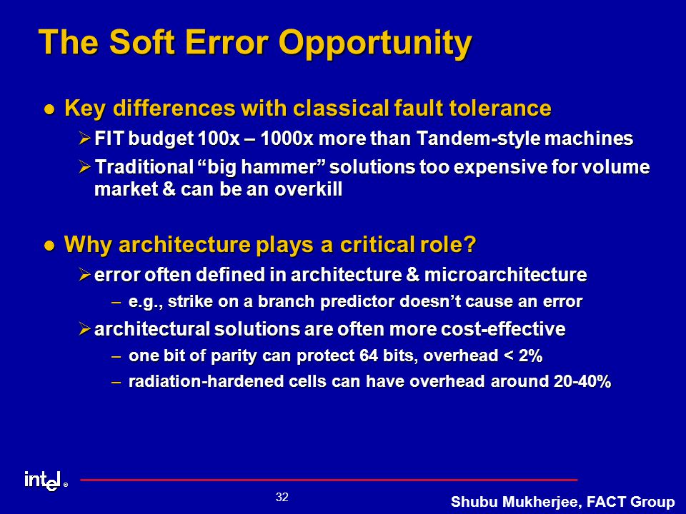 ® 32 Shubu Mukherjee, FACT Group The Soft Error Opportunity Key differences with classical fault tolerance Key differences with classical fault tolerance ØFIT budget 100x – 1000x more than Tandem-style machines ØTraditional big hammer solutions too expensive for volume market & can be an overkill Why architecture plays a critical role.