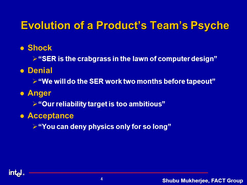 ® 4 Shubu Mukherjee, FACT Group Evolution of a Product's Team's Psyche Shock Ø Ø SER is the crabgrass in the lawn of computer design Denial Ø Ø We will do the SER work two months before tapeout Anger Ø Ø Our reliability target is too ambitious Acceptance Ø Ø You can deny physics only for so long