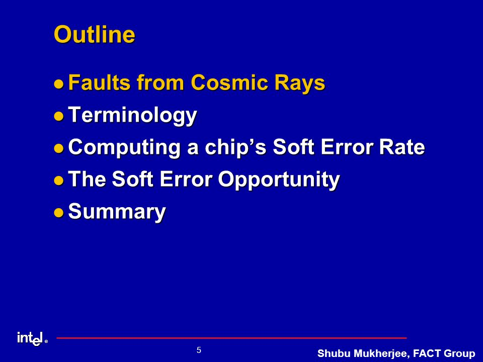 ® 5 Shubu Mukherjee, FACT Group Outline Faults from Cosmic Rays Faults from Cosmic Rays Terminology Terminology Computing a chip's Soft Error Rate Computing a chip's Soft Error Rate The Soft Error Opportunity The Soft Error Opportunity Summary Summary