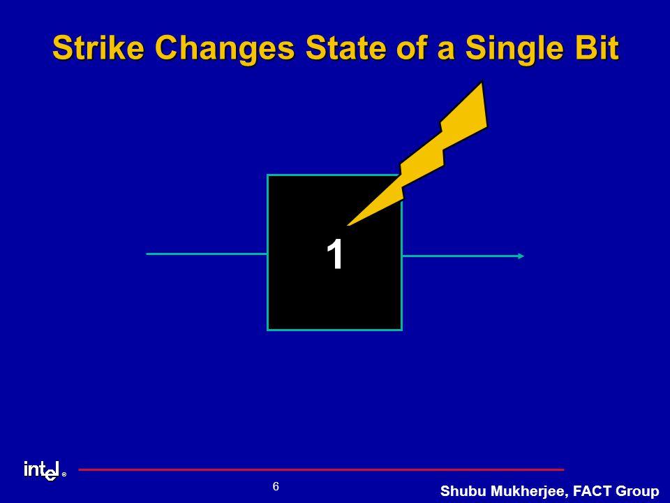 ® 6 Shubu Mukherjee, FACT Group Strike Changes State of a Single Bit 0 1