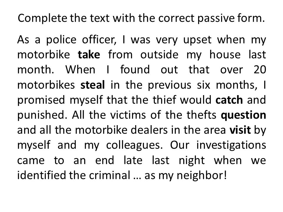 Complete the text with the correct passive form. As a police officer, I was very upset when my motorbike take from outside my house last month. When I