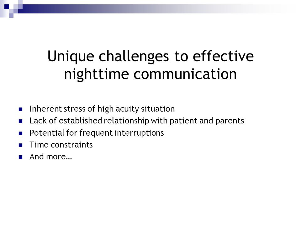 Unique challenges to effective nighttime communication Inherent stress of high acuity situation Lack of established relationship with patient and parents Potential for frequent interruptions Time constraints And more…